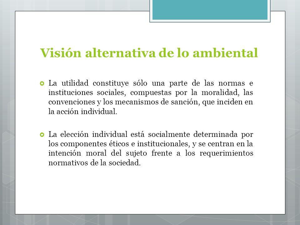 Visión alternativa de lo ambiental La utilidad constituye sólo una parte de las normas e instituciones sociales, compuestas por la moralidad, las convenciones y los mecanismos de sanción, que inciden en la acción individual.