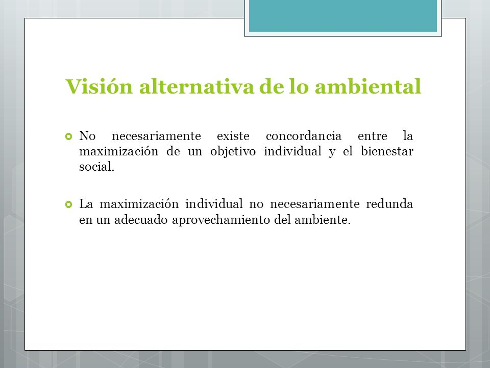 Visión alternativa de lo ambiental No necesariamente existe concordancia entre la maximización de un objetivo individual y el bienestar social.