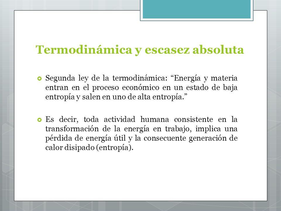 Termodinámica y escasez absoluta Segunda ley de la termodinámica: Energía y materia entran en el proceso económico en un estado de baja entropía y salen en uno de alta entropía.