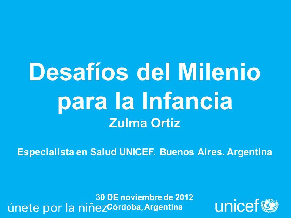 Desafíos del Milenio para la Infancia Zulma Ortiz Especialista en Salud UNICEF. Buenos Aires. Argentina 30 DE noviembre de 2012 Córdoba, Argentina