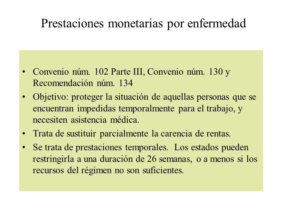 Prestaciones monetarias por enfermedad Convenio núm. 102 Parte III, Convenio núm. 130 y Recomendación núm. 134 Objetivo: proteger la situación de aque