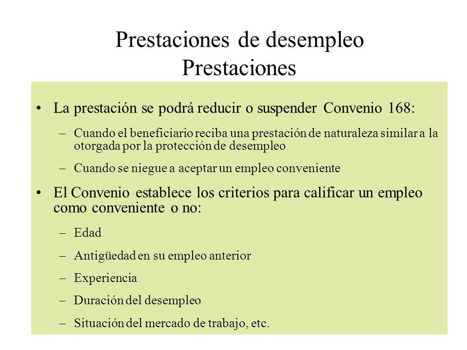 Prestaciones de desempleo Prestaciones La prestación se podrá reducir o suspender Convenio 168: –Cuando el beneficiario reciba una prestación de natur