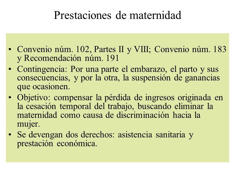 Prestaciones de maternidad Convenio núm. 102, Partes II y VIII; Convenio núm. 183 y Recomendación núm. 191 Contingencia: Por una parte el embarazo, el