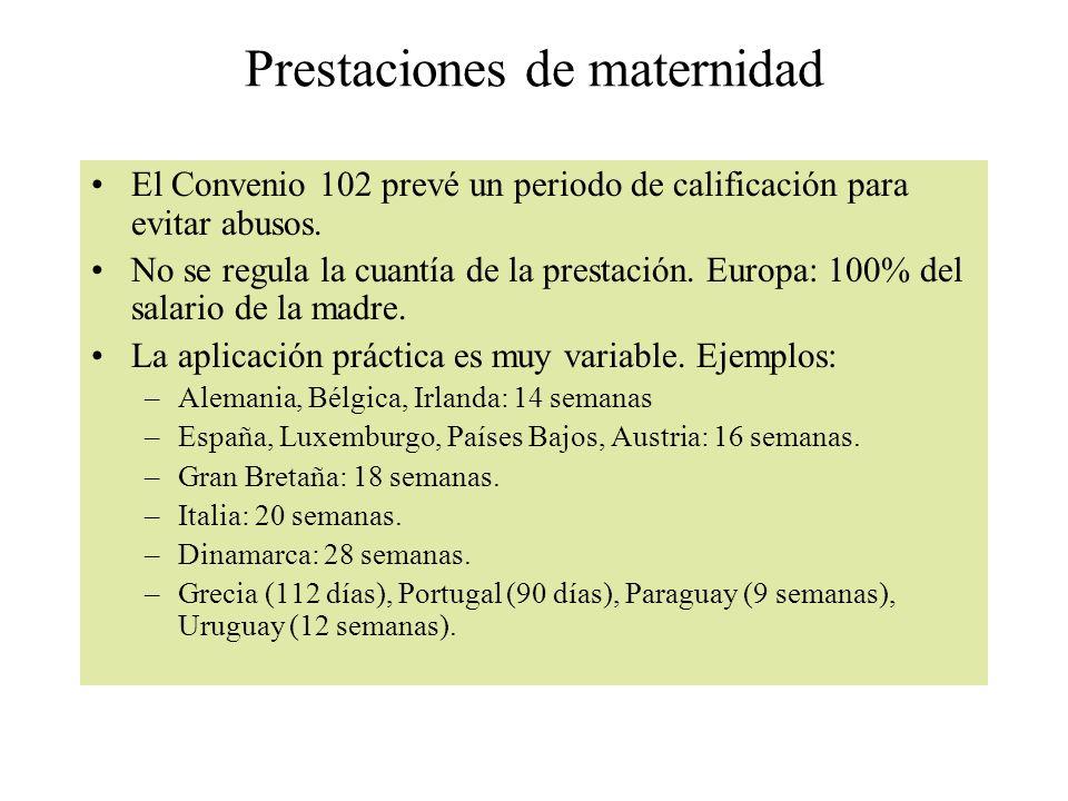 Prestaciones de maternidad El Convenio 102 prevé un periodo de calificación para evitar abusos. No se regula la cuantía de la prestación. Europa: 100%