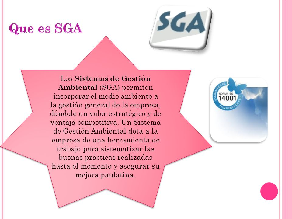 Los Sistemas de Gestión Ambiental (SGA) permiten incorporar el medio ambiente a la gestión general de la empresa, dándole un valor estratégico y de ventaja competitiva.