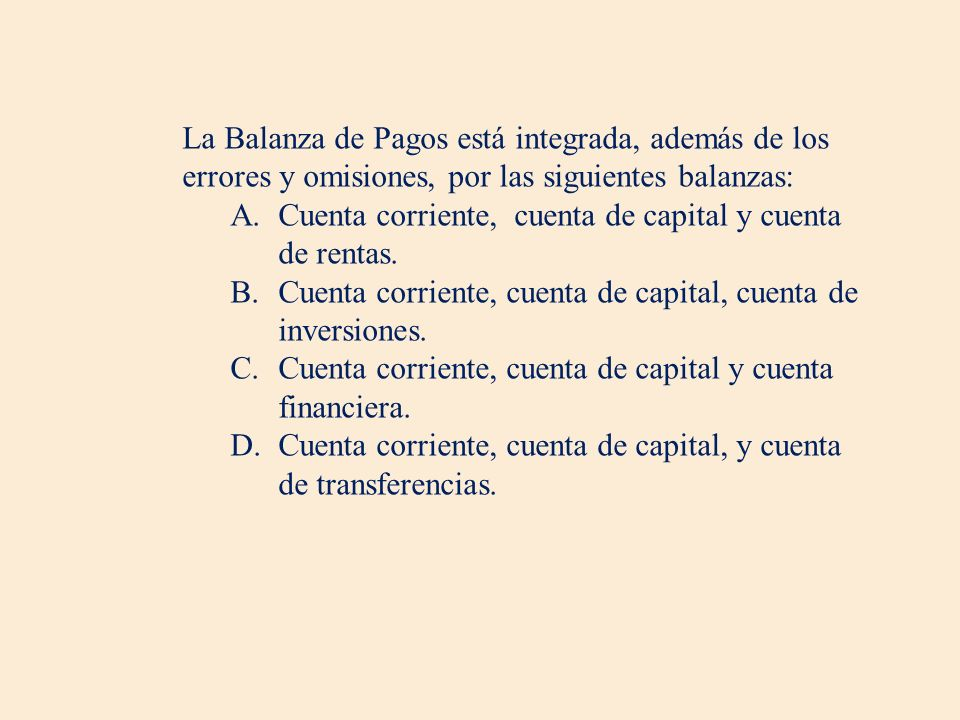La Balanza de Pagos está integrada, además de los errores y omisiones, por las siguientes balanzas: A.Cuenta corriente, cuenta de capital y cuenta de