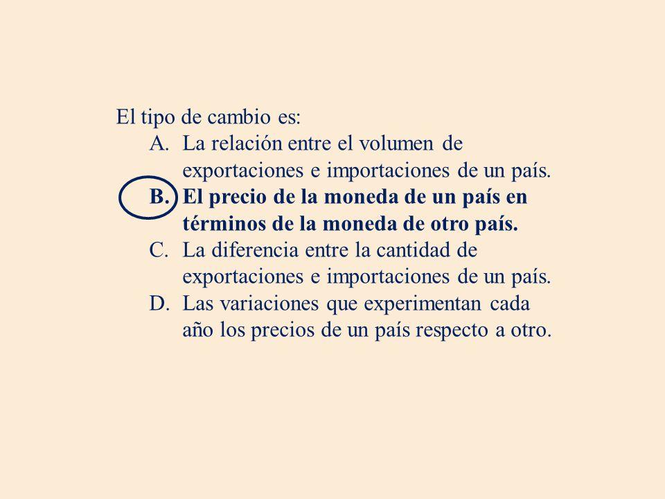 El tipo de cambio es: A.La relación entre el volumen de exportaciones e importaciones de un país. B.El precio de la moneda de un país en términos de l