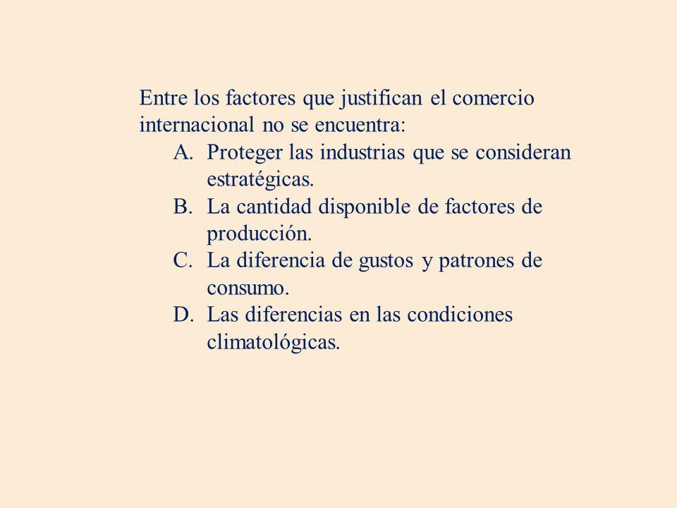Entre los factores que justifican el comercio internacional no se encuentra: A.Proteger las industrias que se consideran estratégicas. B.La cantidad d