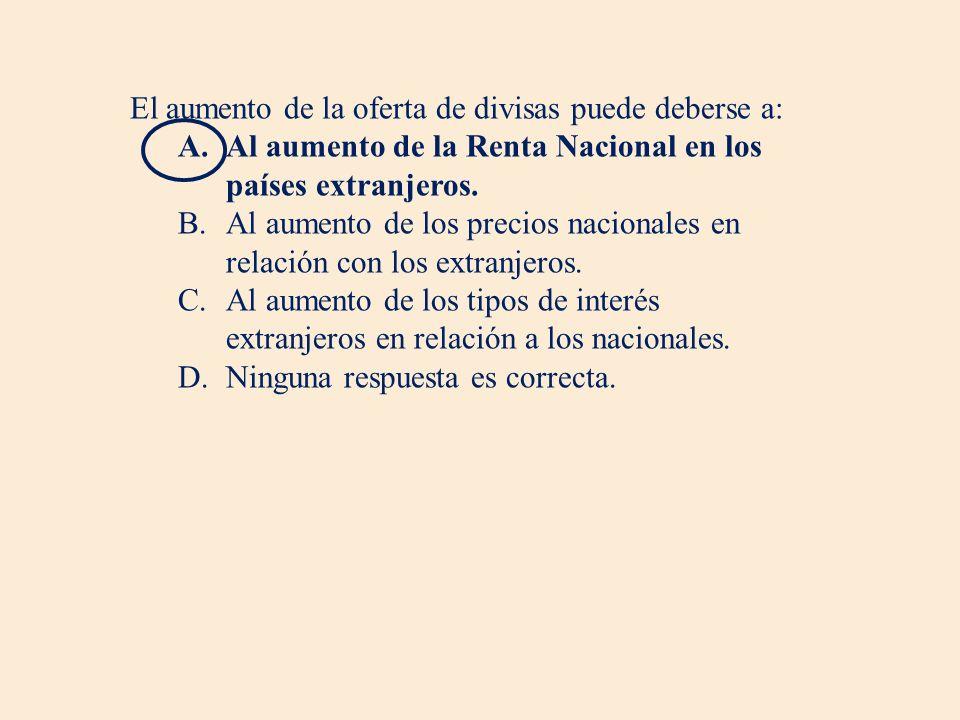 El aumento de la oferta de divisas puede deberse a: A.Al aumento de la Renta Nacional en los países extranjeros.