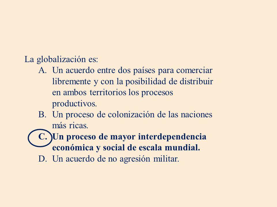 La globalización es: A.Un acuerdo entre dos países para comerciar libremente y con la posibilidad de distribuir en ambos territorios los procesos productivos.
