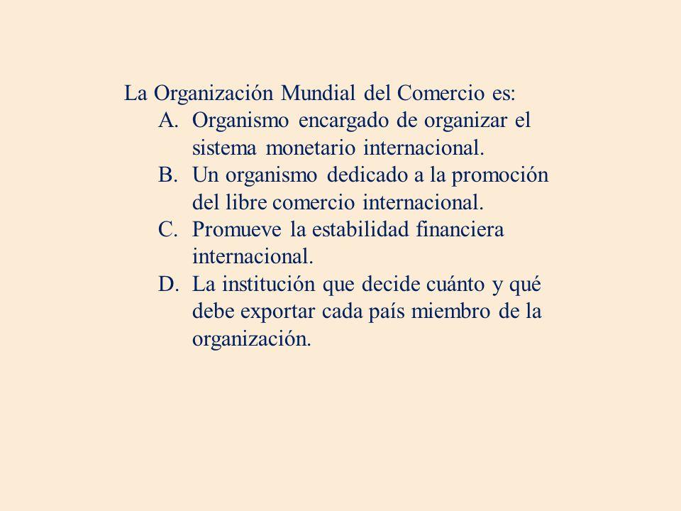 La Organización Mundial del Comercio es: A.Organismo encargado de organizar el sistema monetario internacional. B.Un organismo dedicado a la promoción