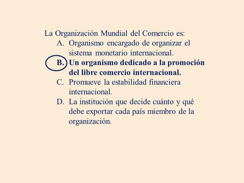 La Organización Mundial del Comercio es: A.Organismo encargado de organizar el sistema monetario internacional.