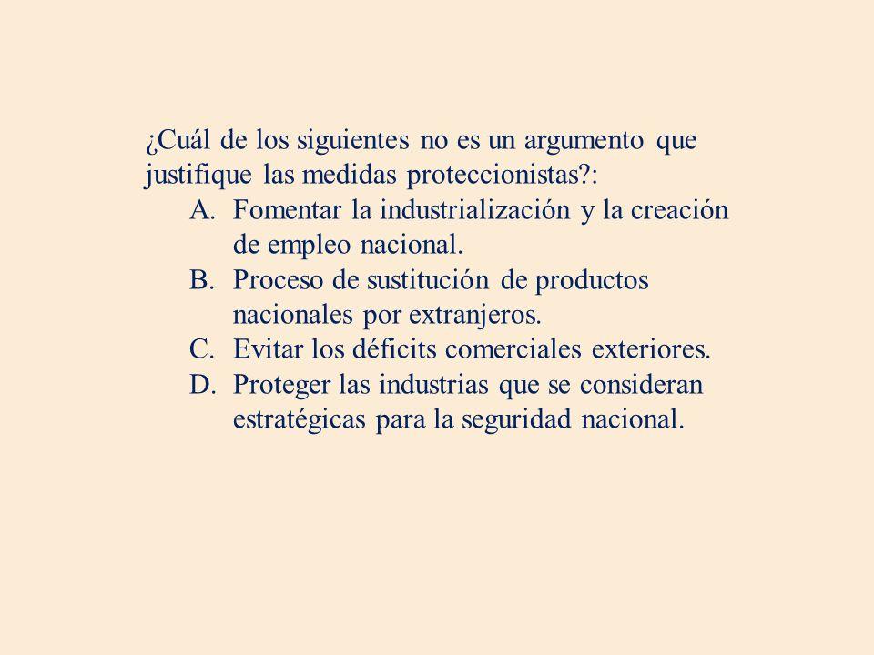 ¿Cuál de los siguientes no es un argumento que justifique las medidas proteccionistas?: A.Fomentar la industrialización y la creación de empleo nacional.
