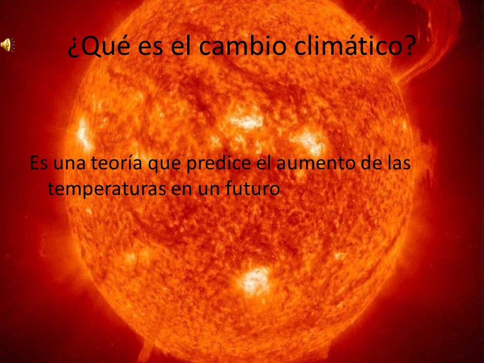 ¿Qué es el cambio climático? Es una teoría que predice el aumento de las temperaturas en un futuro