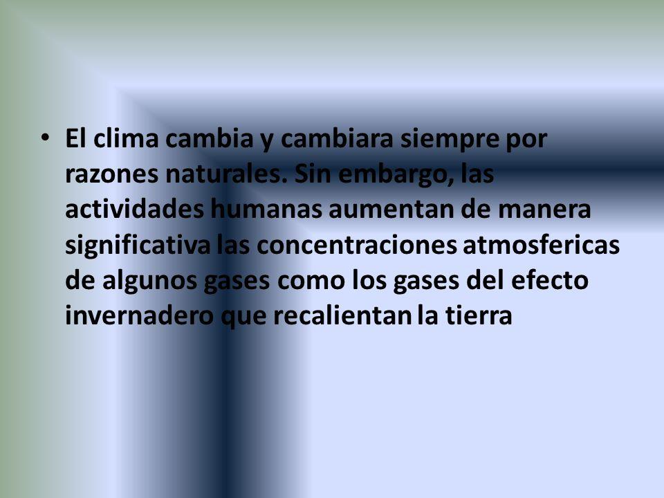 El clima cambia y cambiara siempre por razones naturales. Sin embargo, las actividades humanas aumentan de manera significativa las concentraciones at