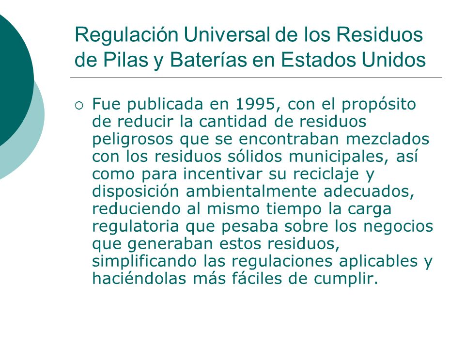 Regulación Universal de los Residuos de Pilas y Baterías en Estados Unidos Fue publicada en 1995, con el propósito de reducir la cantidad de residuos peligrosos que se encontraban mezclados con los residuos sólidos municipales, así como para incentivar su reciclaje y disposición ambientalmente adecuados, reduciendo al mismo tiempo la carga regulatoria que pesaba sobre los negocios que generaban estos residuos, simplificando las regulaciones aplicables y haciéndolas más fáciles de cumplir.