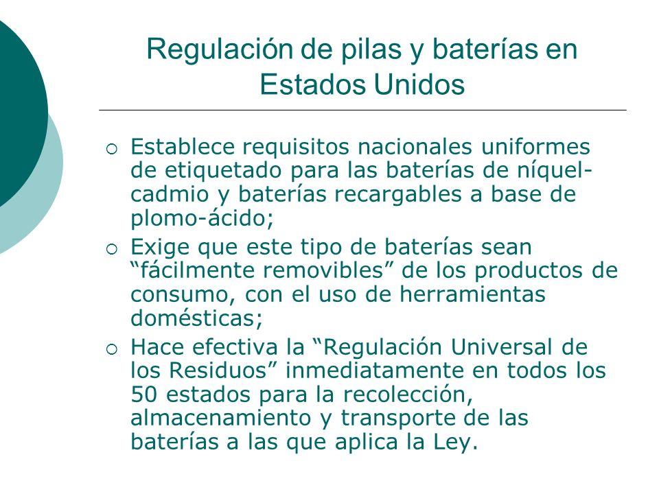 Regulación de pilas y baterías en Estados Unidos Establece requisitos nacionales uniformes de etiquetado para las baterías de níquel- cadmio y baterías recargables a base de plomo-ácido; Exige que este tipo de baterías sean fácilmente removibles de los productos de consumo, con el uso de herramientas domésticas; Hace efectiva la Regulación Universal de los Residuos inmediatamente en todos los 50 estados para la recolección, almacenamiento y transporte de las baterías a las que aplica la Ley.