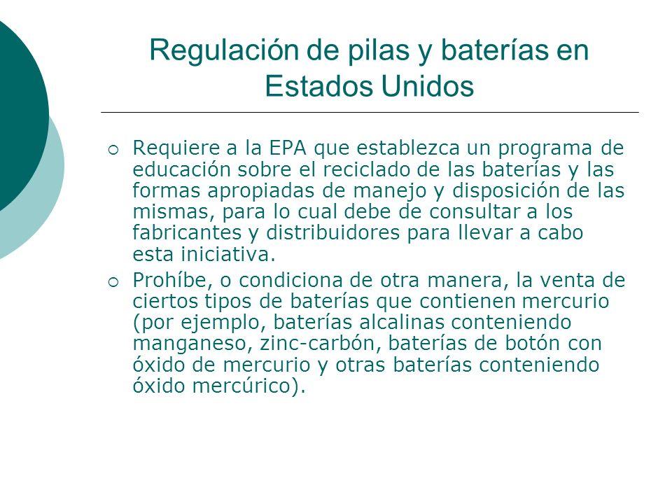 Regulación de pilas y baterías en Estados Unidos Requiere a la EPA que establezca un programa de educación sobre el reciclado de las baterías y las formas apropiadas de manejo y disposición de las mismas, para lo cual debe de consultar a los fabricantes y distribuidores para llevar a cabo esta iniciativa.