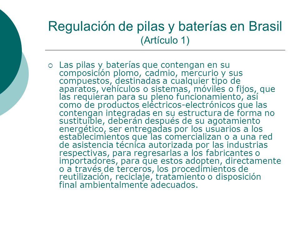 Regulación de pilas y baterías en Brasil (Artículo 1) Las pilas y baterías que contengan en su composición plomo, cadmio, mercurio y sus compuestos, destinadas a cualquier tipo de aparatos, vehículos o sistemas, móviles o fijos, que las requieran para su pleno funcionamiento, así como de productos eléctricos-electrónicos que las contengan integradas en su estructura de forma no sustituible, deberán después de su agotamiento energético, ser entregadas por los usuarios a los establecimientos que las comercializan o a una red de asistencia técnica autorizada por las industrias respectivas, para regresarlas a los fabricantes o importadores, para que estos adopten, directamente o a través de terceros, los procedimientos de reutilización, reciclaje, tratamiento o disposición final ambientalmente adecuados.