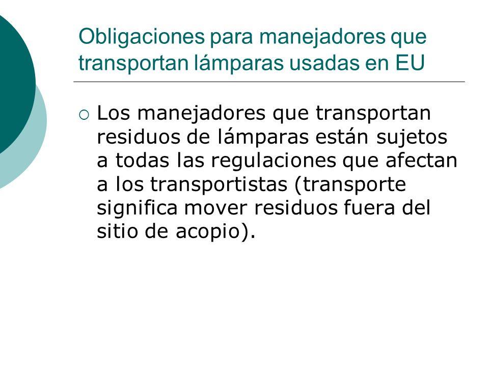Obligaciones para manejadores que transportan lámparas usadas en EU Los manejadores que transportan residuos de lámparas están sujetos a todas las regulaciones que afectan a los transportistas (transporte significa mover residuos fuera del sitio de acopio).