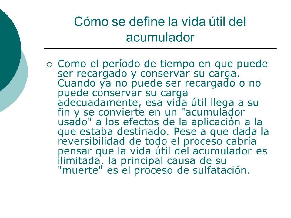 Cómo se define la vida útil del acumulador Como el período de tiempo en que puede ser recargado y conservar su carga.