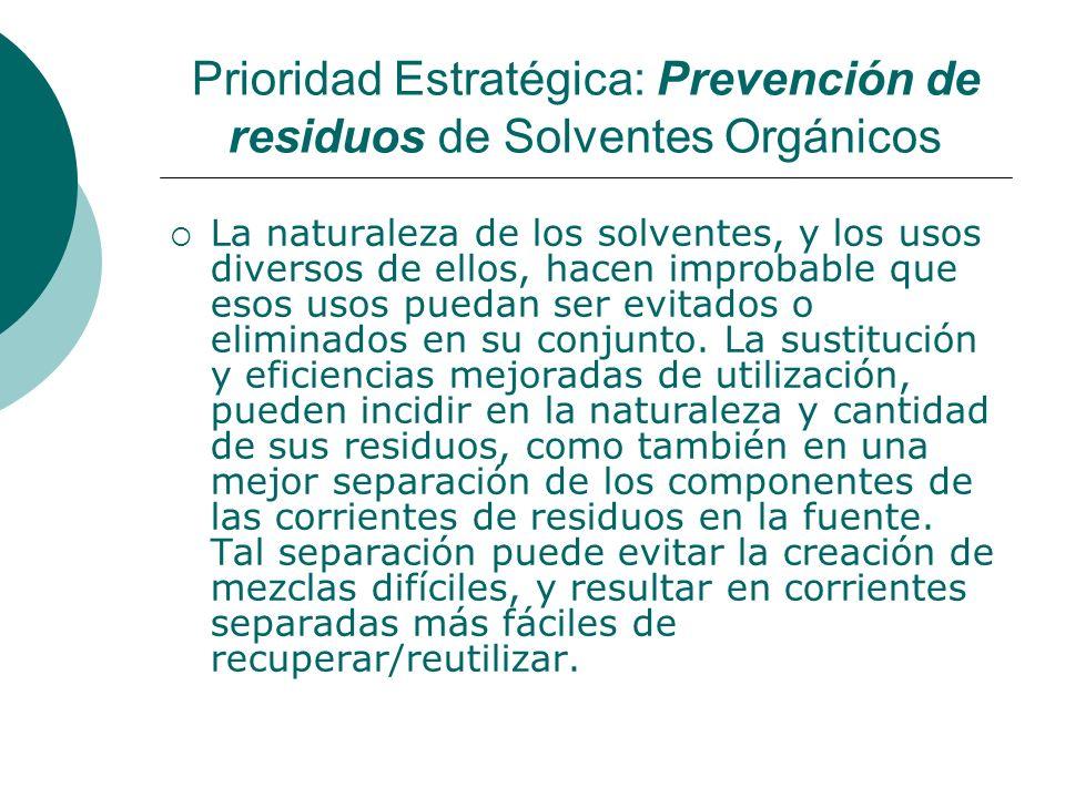 Prioridad Estratégica: Prevención de residuos de Solventes Orgánicos La naturaleza de los solventes, y los usos diversos de ellos, hacen improbable que esos usos puedan ser evitados o eliminados en su conjunto.