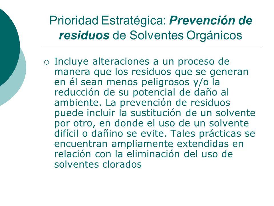 Prioridad Estratégica: Prevención de residuos de Solventes Orgánicos Incluye alteraciones a un proceso de manera que los residuos que se generan en él sean menos peligrosos y/o la reducción de su potencial de daño al ambiente.