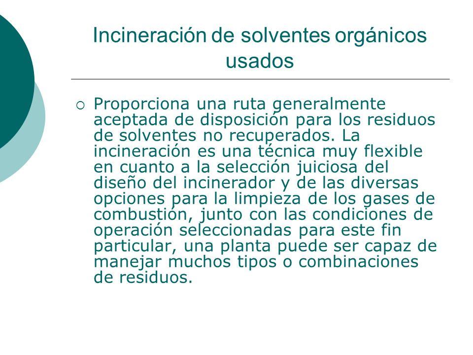 Incineración de solventes orgánicos usados Proporciona una ruta generalmente aceptada de disposición para los residuos de solventes no recuperados.