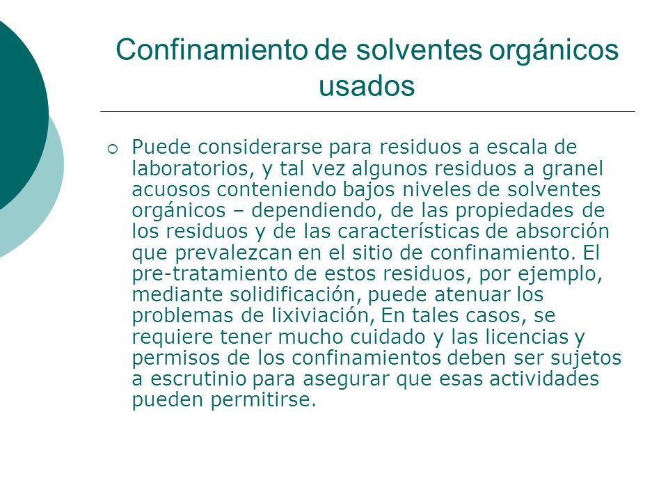 Confinamiento de solventes orgánicos usados Puede considerarse para residuos a escala de laboratorios, y tal vez algunos residuos a granel acuosos conteniendo bajos niveles de solventes orgánicos – dependiendo, de las propiedades de los residuos y de las características de absorción que prevalezcan en el sitio de confinamiento.