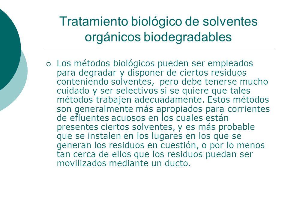 Tratamiento biológico de solventes orgánicos biodegradables Los métodos biológicos pueden ser empleados para degradar y disponer de ciertos residuos conteniendo solventes, pero debe tenerse mucho cuidado y ser selectivos si se quiere que tales métodos trabajen adecuadamente.