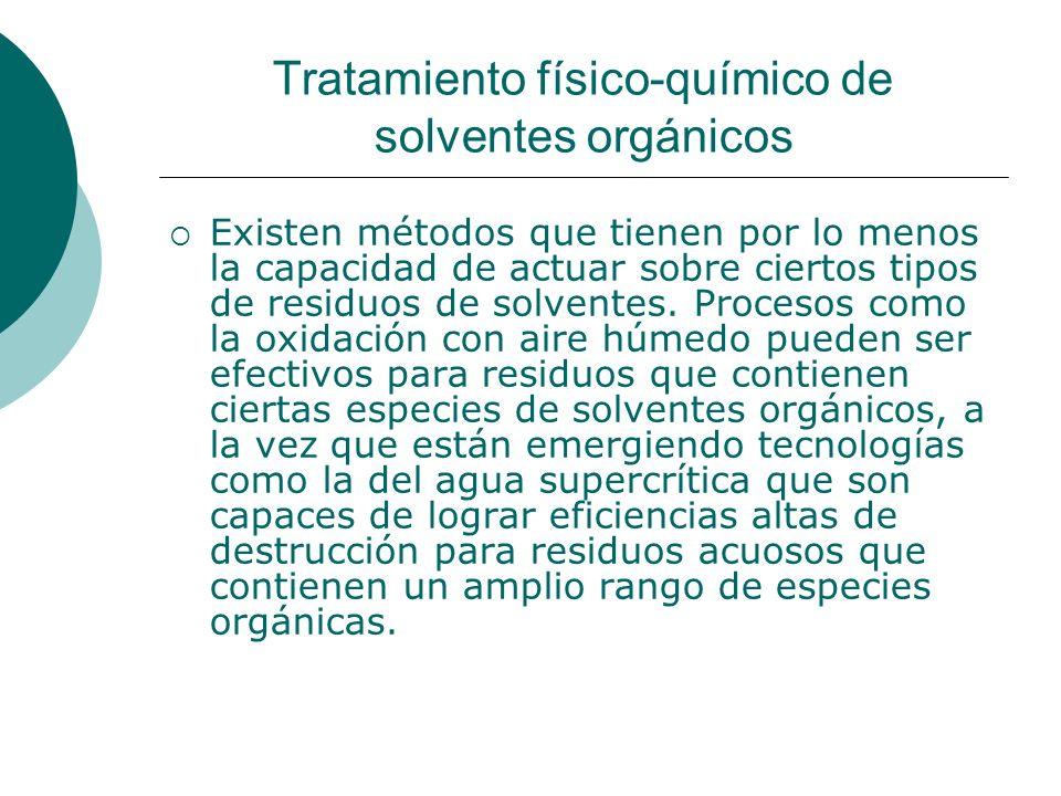 Tratamiento físico-químico de solventes orgánicos Existen métodos que tienen por lo menos la capacidad de actuar sobre ciertos tipos de residuos de solventes.