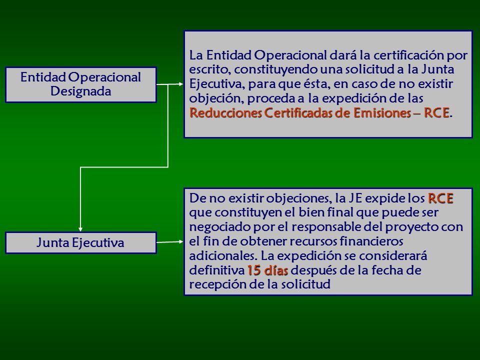 Entidad Operacional Designada Reducciones Certificadas de Emisiones – RCE La Entidad Operacional dará la certificación por escrito, constituyendo una solicitud a la Junta Ejecutiva, para que ésta, en caso de no existir objeción, proceda a la expedición de las Reducciones Certificadas de Emisiones – RCE.