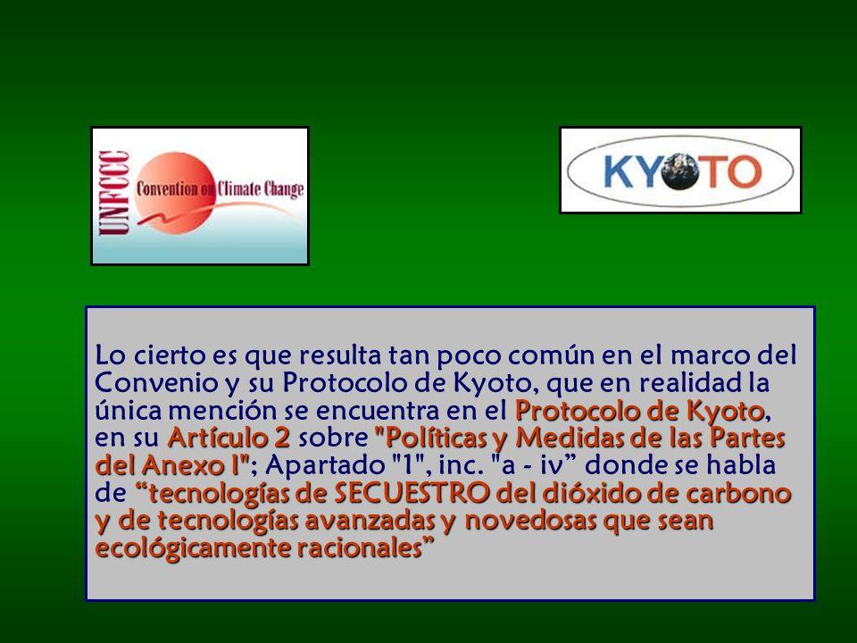 Protocolo de Kyoto Artículo 2 Políticas y Medidas de las Partes del Anexo I tecnologías de SECUESTRO del dióxido de carbono y de tecnologías avanzadas y novedosas que sean ecológicamente racionales Lo cierto es que resulta tan poco común en el marco del Convenio y su Protocolo de Kyoto, que en realidad la única mención se encuentra en el Protocolo de Kyoto, en su Artículo 2 sobre Políticas y Medidas de las Partes del Anexo I ; Apartado 1 , inc.