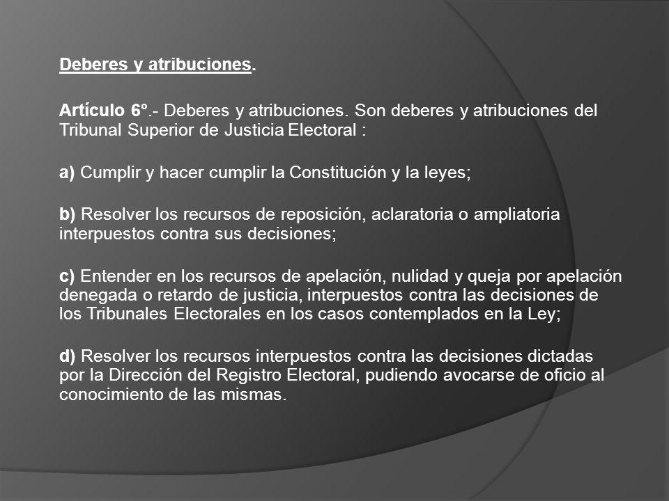 Deberes y atribuciones. Artículo 6°.- Deberes y atribuciones. Son deberes y atribuciones del Tribunal Superior de Justicia Electoral : a) Cumplir y ha