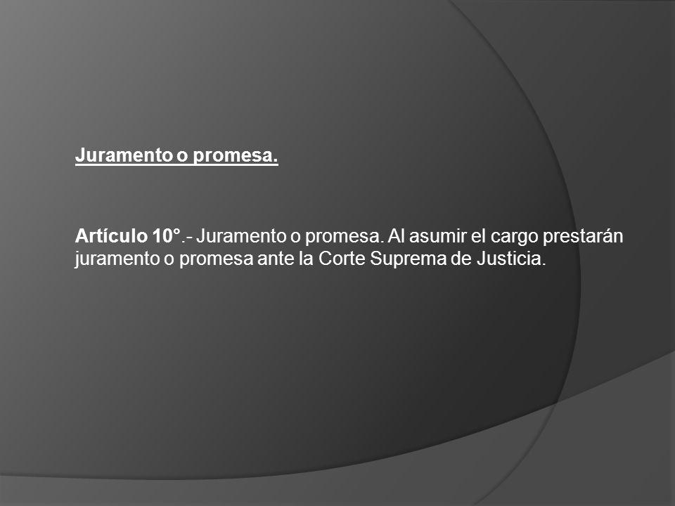 Juramento o promesa. Artículo 10°.- Juramento o promesa. Al asumir el cargo prestarán juramento o promesa ante la Corte Suprema de Justicia.