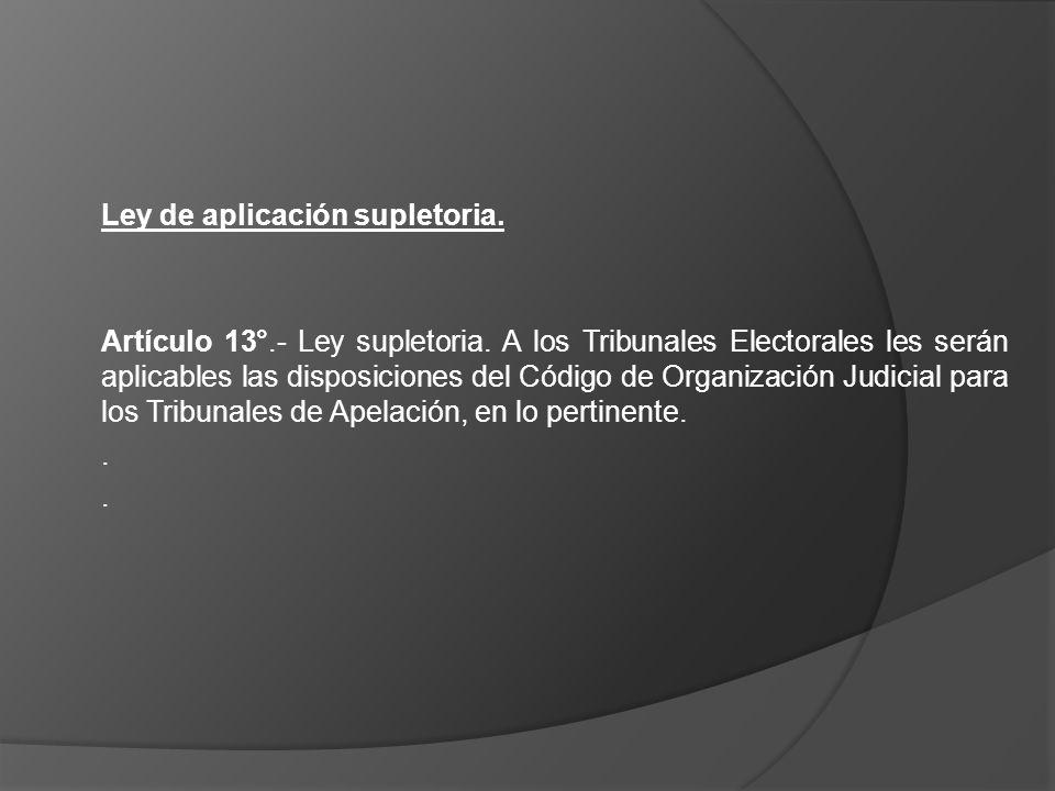Ley de aplicación supletoria. Artículo 13°.- Ley supletoria. A los Tribunales Electorales les serán aplicables las disposiciones del Código de Organiz