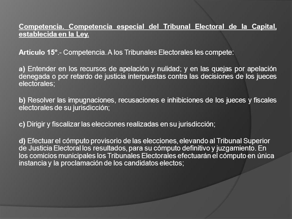 Competencia. Competencia especial del Tribunal Electoral de la Capital, establecida en la Ley. Artículo 15°.- Competencia. A los Tribunales Electorale