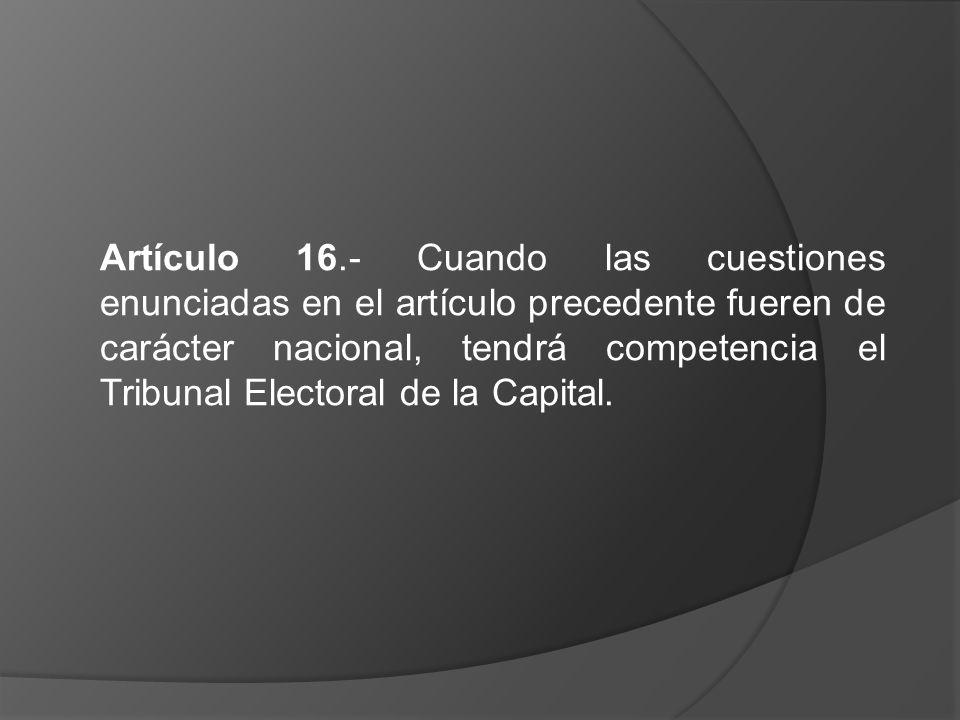 Artículo 16.- Cuando las cuestiones enunciadas en el artículo precedente fueren de carácter nacional, tendrá competencia el Tribunal Electoral de la C