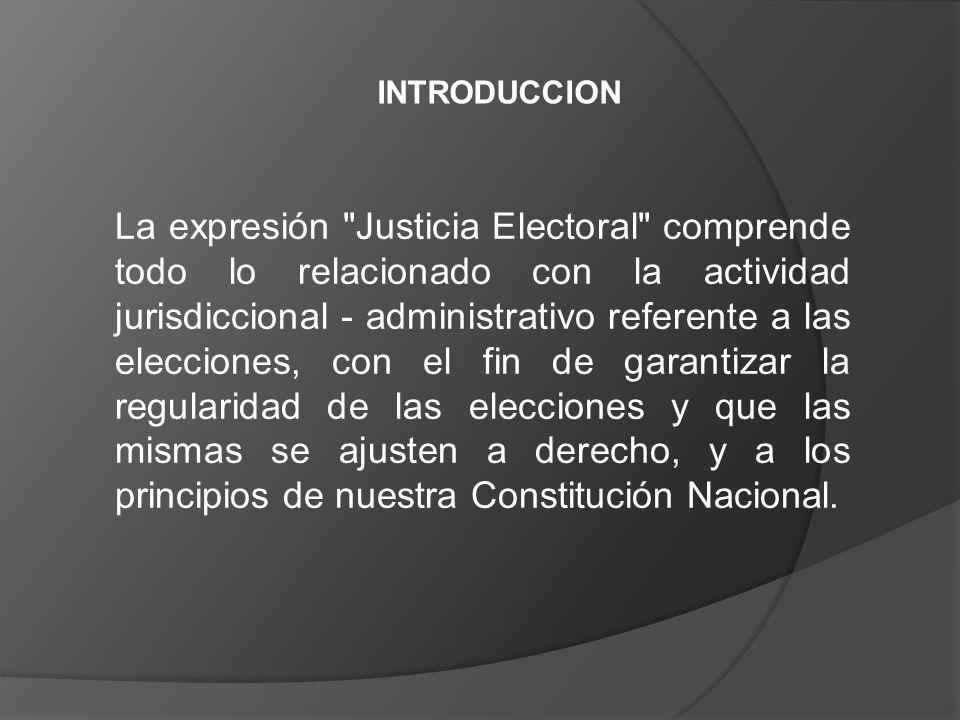 La expresión Justicia Electoral comprende todo lo relacionado con la actividad jurisdiccional - administrativo referente a las elecciones, con el fin de garantizar la regularidad de las elecciones y que las mismas se ajusten a derecho, y a los principios de nuestra Constitución Nacional.