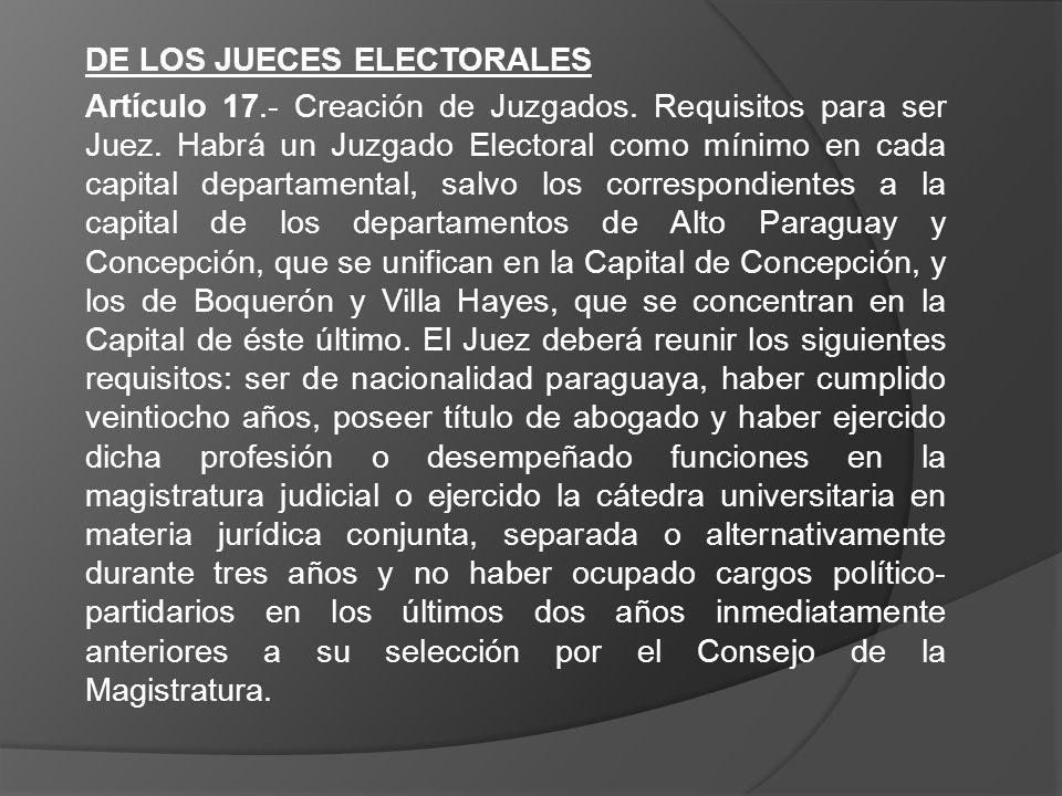 DE LOS JUECES ELECTORALES Artículo 17.- Creación de Juzgados. Requisitos para ser Juez. Habrá un Juzgado Electoral como mínimo en cada capital departa