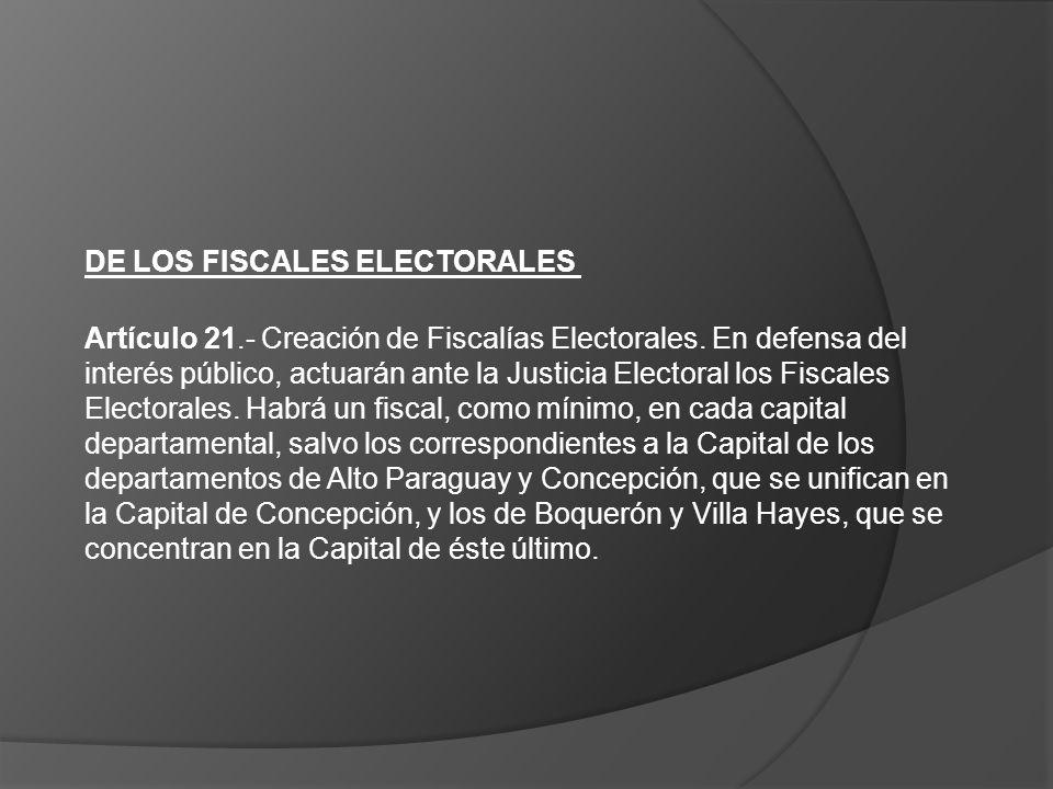 DE LOS FISCALES ELECTORALES Artículo 21.- Creación de Fiscalías Electorales. En defensa del interés público, actuarán ante la Justicia Electoral los F