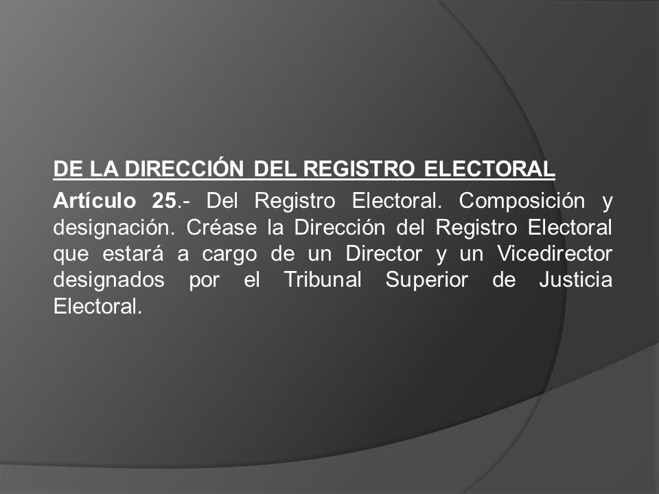 DE LA DIRECCIÓN DEL REGISTRO ELECTORAL Artículo 25.- Del Registro Electoral. Composición y designación. Créase la Dirección del Registro Electoral que