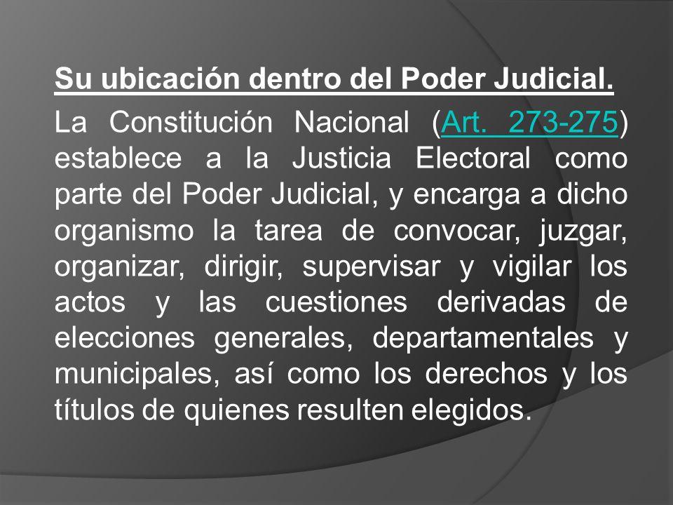 Su ubicación dentro del Poder Judicial. La Constitución Nacional (Art. 273-275) establece a la Justicia Electoral como parte del Poder Judicial, y enc