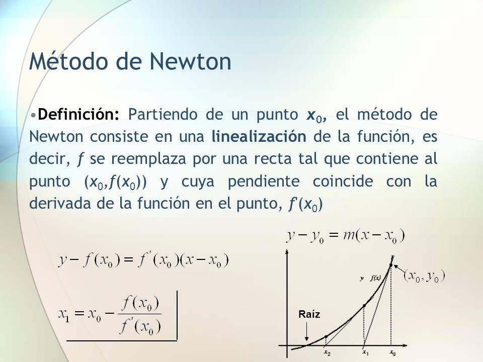 Método de Newton Definición: Partiendo de un punto x 0, el método de Newton consiste en una linealización de la función, es decir, f se reemplaza por