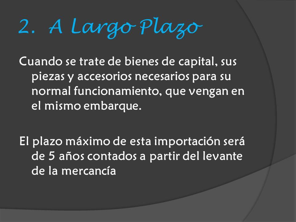 2. A Largo Plazo Cuando se trate de bienes de capital, sus piezas y accesorios necesarios para su normal funcionamiento, que vengan en el mismo embarq