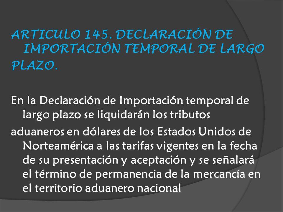 ARTICULO 145.DECLARACIÓN DE IMPORTACIÓN TEMPORAL DE LARGO PLAZO.