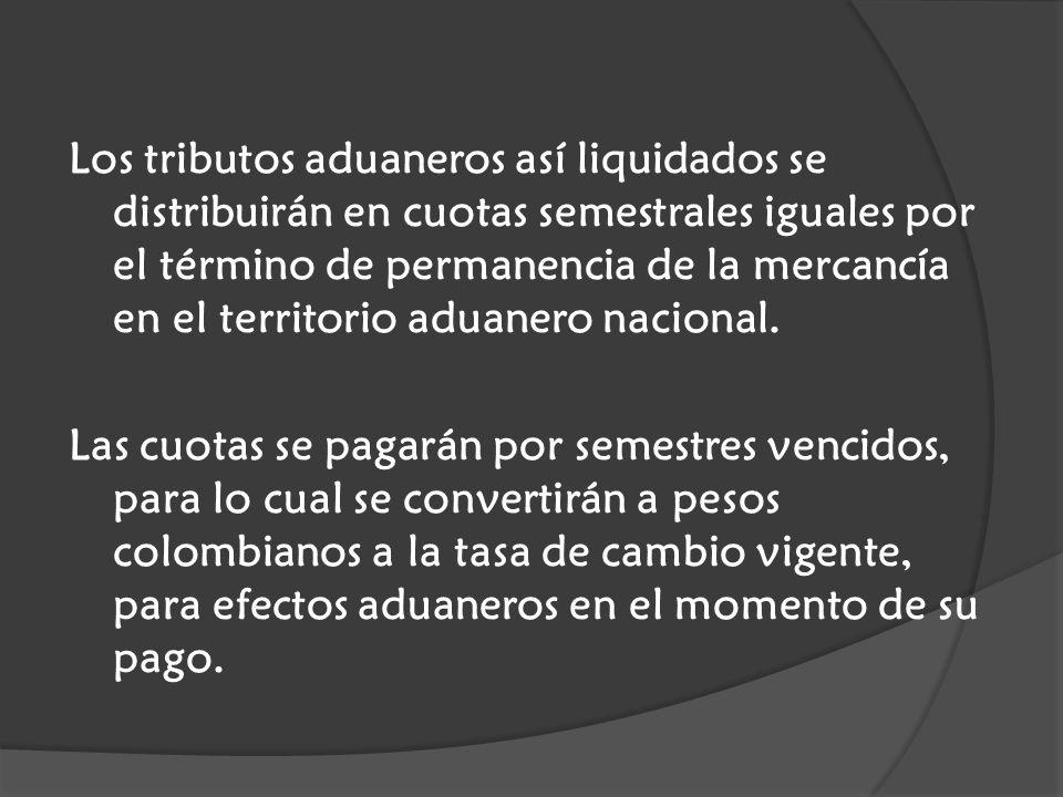Los tributos aduaneros así liquidados se distribuirán en cuotas semestrales iguales por el término de permanencia de la mercancía en el territorio aduanero nacional.