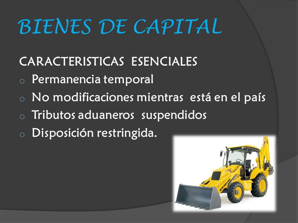 BIENES DE CAPITAL CARACTERISTICAS ESENCIALES o Permanencia temporal o No modificaciones mientras está en el país o Tributos aduaneros suspendidos o Disposición restringida.