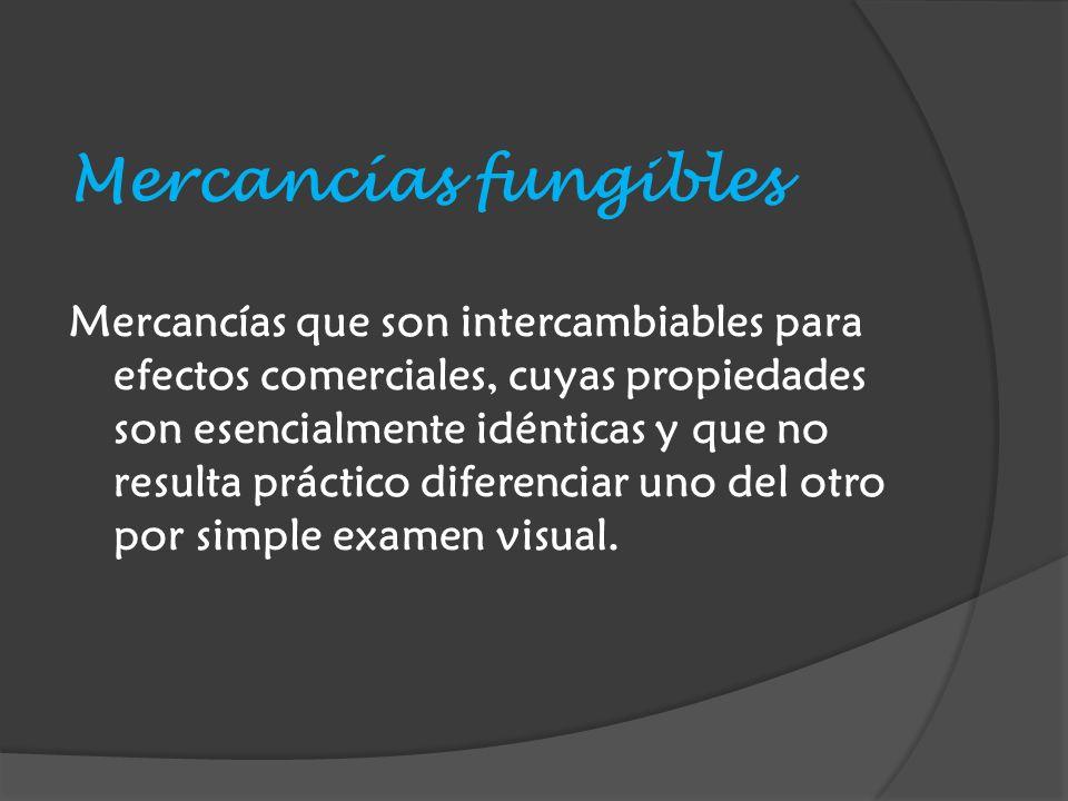 Mercancías fungibles Mercancías que son intercambiables para efectos comerciales, cuyas propiedades son esencialmente idénticas y que no resulta práctico diferenciar uno del otro por simple examen visual.