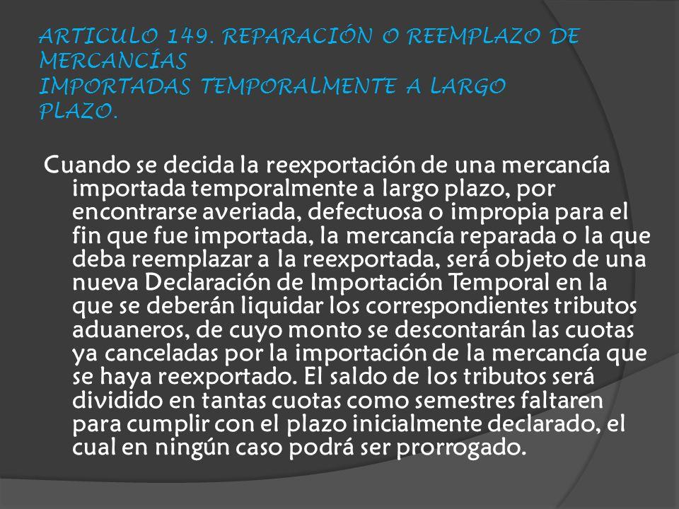 ARTICULO 149.REPARACIÓN O REEMPLAZO DE MERCANCÍAS IMPORTADAS TEMPORALMENTE A LARGO PLAZO.